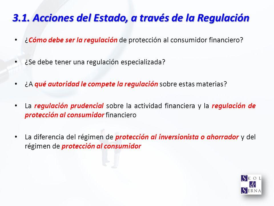 3.1. Acciones del Estado, a través de la Regulación ¿Cómo debe ser la regulación de protección al consumidor financiero? ¿Se debe tener una regulación
