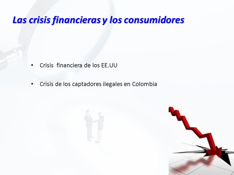 Las crisis financieras y los consumidores Crisis financiera de los EE.UU Crisis de los captadores ilegales en Colombia