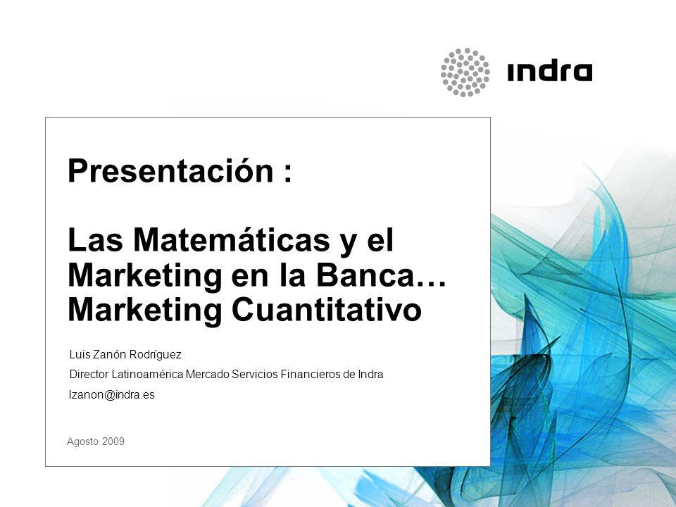 Presentación : Las Matemáticas y el Marketing en la Banca… Marketing Cuantitativo Luis Zanón Rodríguez Director Latinoamérica Mercado Servicios Financieros de Indra lzanon@indra.es Agosto 2009