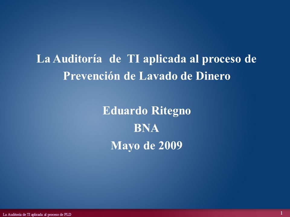 La Auditoría de TI aplicada al proceso de PLD 1 La Auditoría de TI aplicada al proceso de Prevención de Lavado de Dinero Eduardo Ritegno BNA Mayo de 2