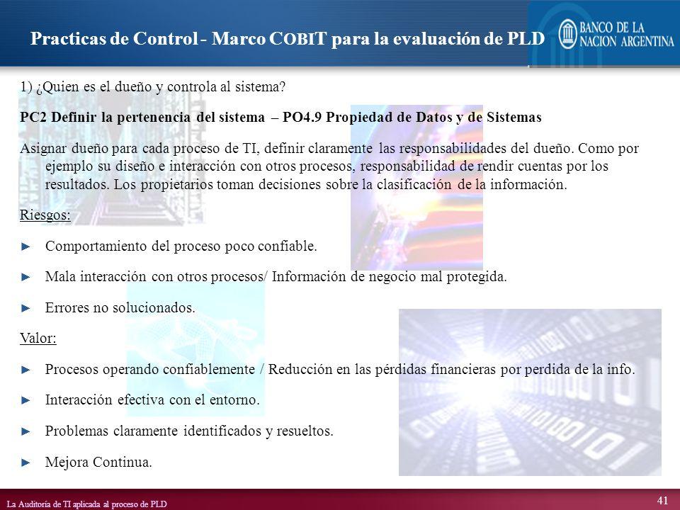 La Auditoría de TI aplicada al proceso de PLD 41 1) ¿Quien es el dueño y controla al sistema? PC2 Definir la pertenencia del sistema – PO4.9 Propiedad