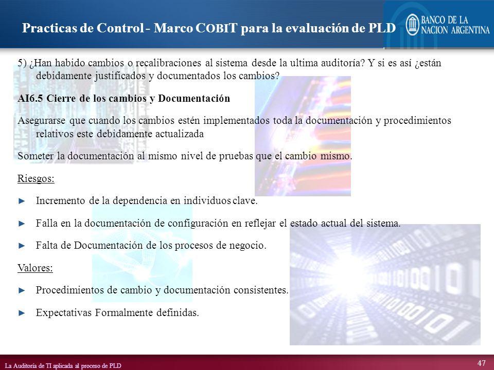 La Auditoría de TI aplicada al proceso de PLD 47 5) ¿Han habido cambios o recalibraciones al sistema desde la ultima auditoría? Y si es así ¿están deb