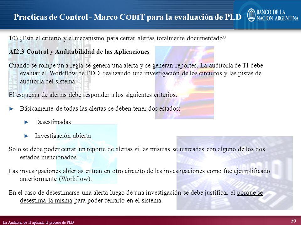 La Auditoría de TI aplicada al proceso de PLD 50 10) ¿Esta el criterio y el mecanismo para cerrar alertas totalmente documentado? AI2.3 Control y Audi