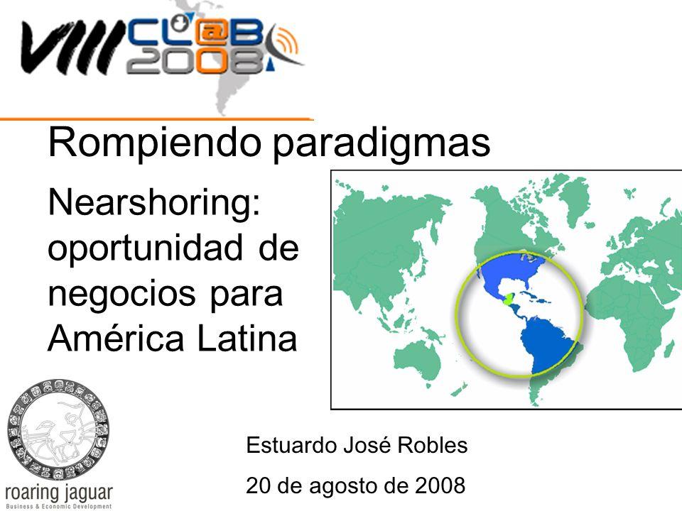 Nearshoring: oportunidad de negocios para América Latina Estuardo José Robles 20 de agosto de 2008 Rompiendo paradigmas