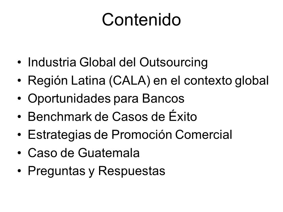 Industria Global $1.3 Trillion Industria en Latam: US$2.5 Billion –(< 2% participación mercado global) Solamente 5% ha salido de EEUU Industria Global de Outsourcing Casi 10% de las Forbes Global 2000 Source: McKenzie