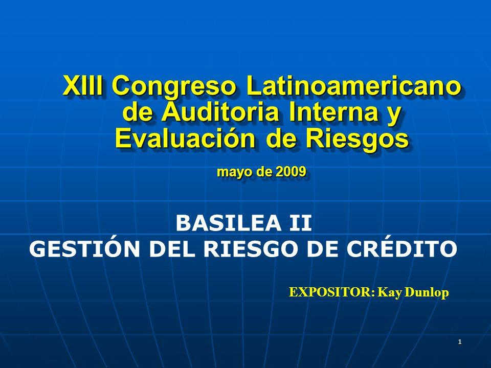 XIII Congreso Latinoamericano de Auditoria Interna y Evaluación de Riesgos mayo de 2009 EXPOSITOR: Kay Dunlop BASILEA II GESTIÓN DEL RIESGO DE CRÉDITO 1