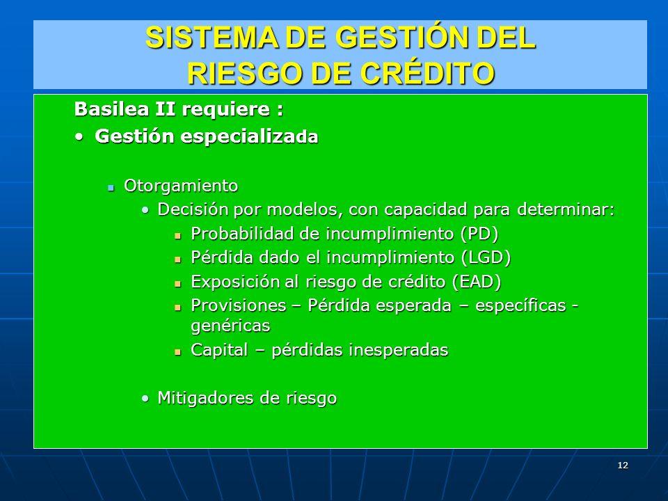 SISTEMA DE GESTIÓN DEL RIESGO DE CRÉDITO Basilea II requiere : Gestión especializa daGestión especializa da Otorgamiento Otorgamiento Decisión por modelos, con capacidad para determinar:Decisión por modelos, con capacidad para determinar: Probabilidad de incumplimiento (PD) Probabilidad de incumplimiento (PD) Pérdida dado el incumplimiento (LGD) Pérdida dado el incumplimiento (LGD) Exposición al riesgo de crédito (EAD) Exposición al riesgo de crédito (EAD) Provisiones – Pérdida esperada – específicas - genéricas Provisiones – Pérdida esperada – específicas - genéricas Capital – pérdidas inesperadas Capital – pérdidas inesperadas Mitigadores de riesgoMitigadores de riesgo 12
