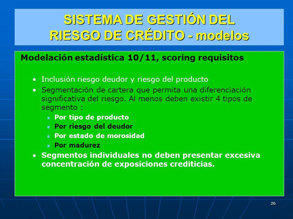 SISTEMA DE GESTIÓN DEL RIESGO DE CRÉDITO - modelos Modelación estadística 10/11, scoring requisitos Inclusión riesgo deudor y riesgo del producto Segmentación de cartera que permita una diferenciación significativa del riesgo.