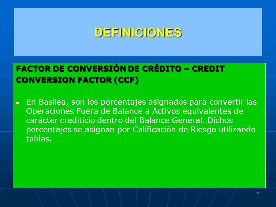 DEFINICIONES FACTOR DE CONVERSIÓN DE CRÉDITO – CREDIT CONVERSION FACTOR (CCF) En Basilea, son los porcentajes asignados para convertir las Operaciones Fuera de Balance a Activos equivalentes de carácter crediticio dentro del Balance General.