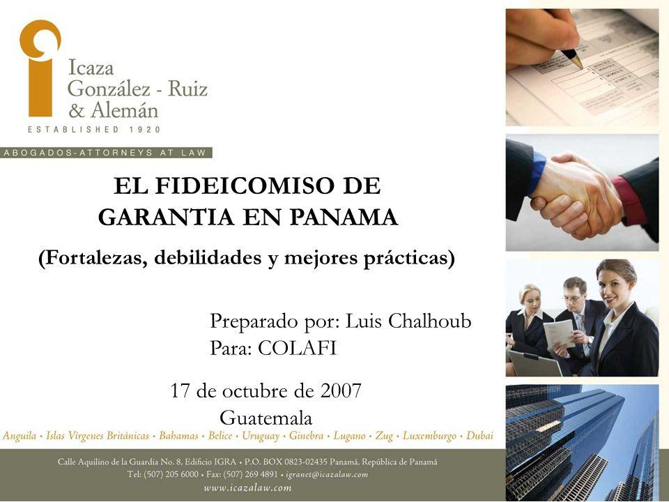 EL FIDEICOMISO DE GARANTIA EN PANAMA Preparado por: Luis Chalhoub Para: COLAFI 17 de octubre de 2007 Guatemala (Fortalezas, debilidades y mejores prác