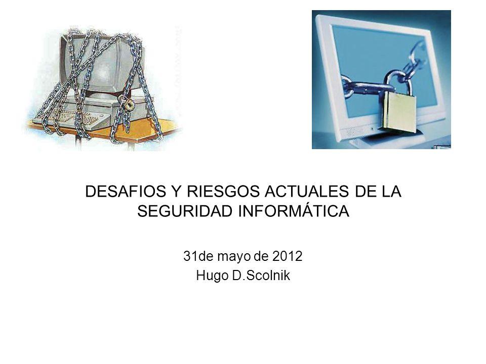 31de mayo de 2012 Hugo D.Scolnik DESAFIOS Y RIESGOS ACTUALES DE LA SEGURIDAD INFORMÁTICA