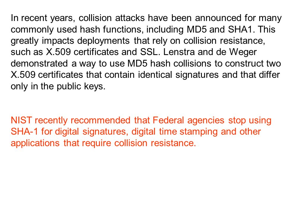 In recent years, collision attacks have been announced for many commonly used hash functions, including MD5 and SHA1.