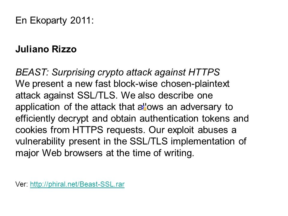 En Ekoparty 2011: Juliano Rizzo BEAST: Surprising crypto attack against HTTPS We present a new fast block-wise chosen-plaintext attack against SSL/TLS.