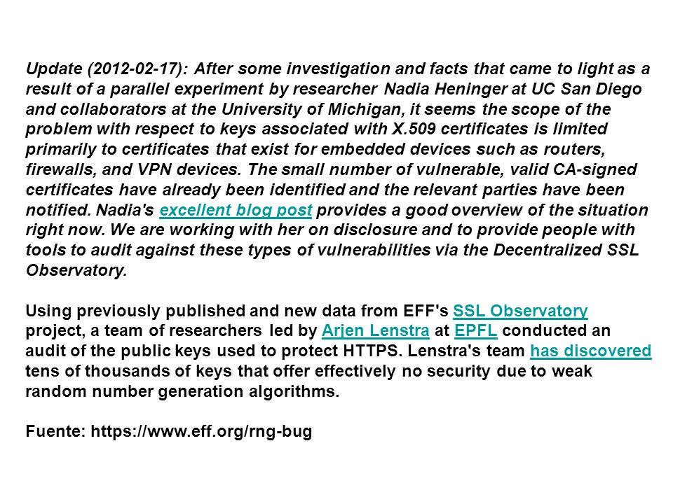 Update (2012-02-17): After some investigation and facts that came to light as a result of a parallel experiment by researcher Nadia Heninger at UC San Diego and collaborators at the University of Michigan, it seems the scope of the problem with respect to keys associated with X.509 certificates is limited primarily to certificates that exist for embedded devices such as routers, firewalls, and VPN devices.