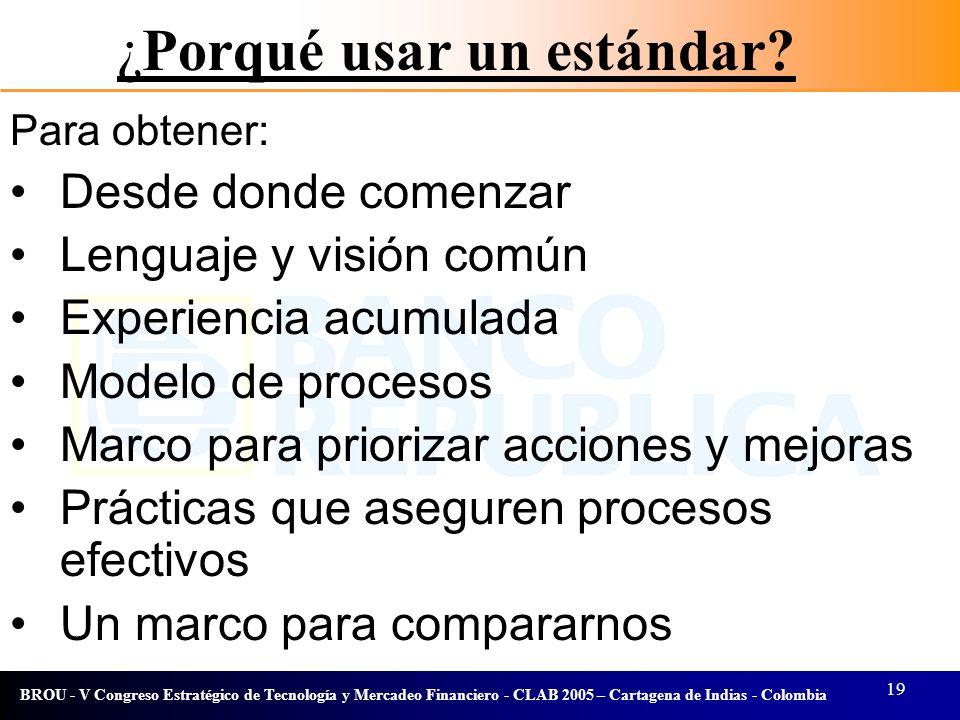 19 BROU - V Congreso Estratégico de Tecnología y Mercadeo Financiero - CLAB 2005 – Cartagena de Indias - Colombia ¿Porqué usar un estándar? Para obten