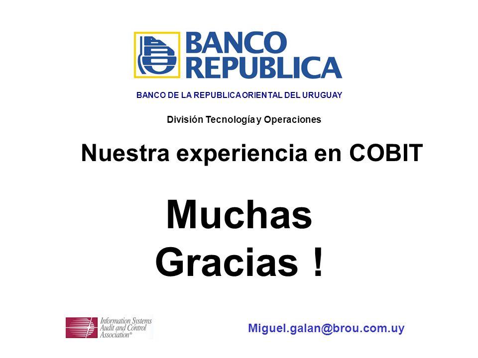 Muchas Gracias ! Nuestra experiencia en COBIT Miguel.galan@brou.com.uy División Tecnología y Operaciones BANCO DE LA REPUBLICA ORIENTAL DEL URUGUAY