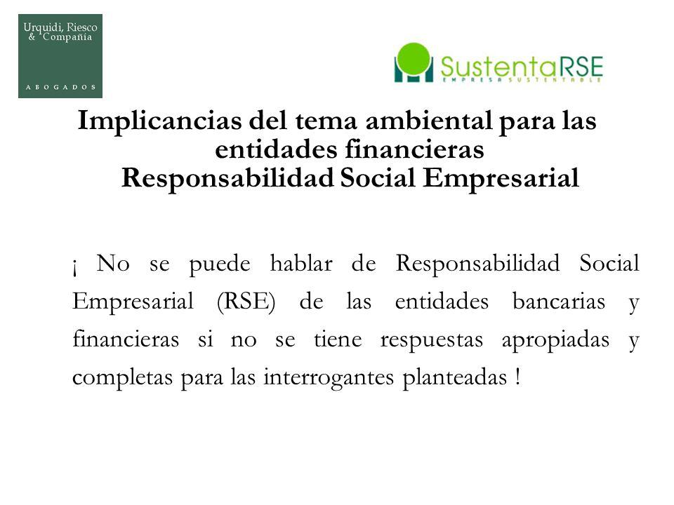 Implicancias del tema ambiental para las entidades financieras Responsabilidad Social Empresarial ¡ No se puede hablar de Responsabilidad Social Empre