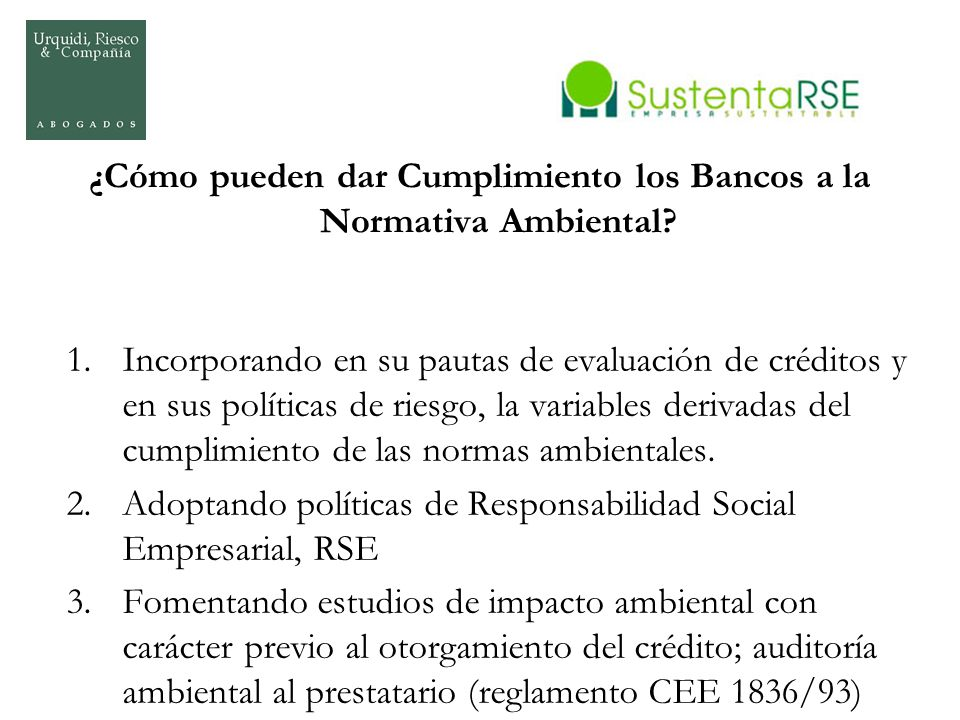 ¿Cómo pueden dar Cumplimiento los Bancos a la Normativa Ambiental? 1.Incorporando en su pautas de evaluación de créditos y en sus políticas de riesgo,