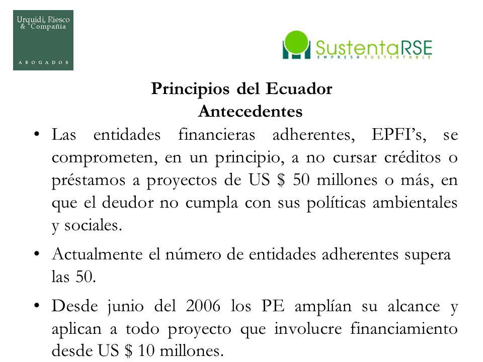 Principios del Ecuador Antecedentes Las entidades financieras adherentes, EPFIs, se comprometen, en un principio, a no cursar créditos o préstamos a p