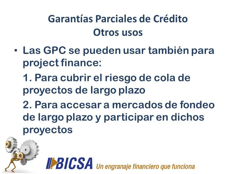 Las GPC se pueden usar también para project finance: 1. Para cubrir el riesgo de cola de proyectos de largo plazo 2. Para accesar a mercados de fondeo