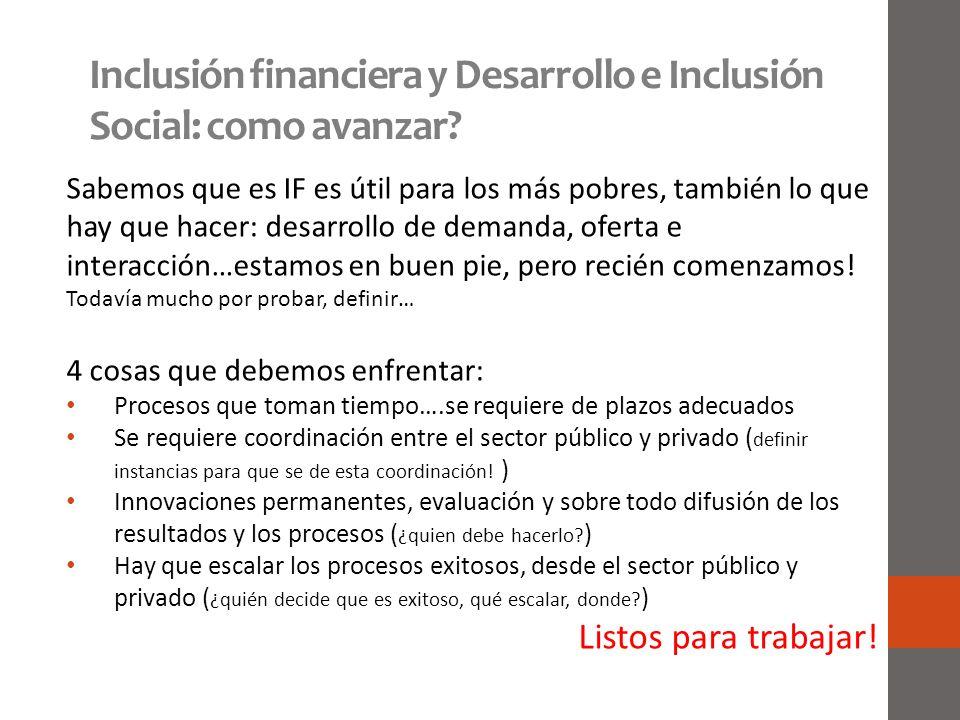 Inclusión financiera y Desarrollo e Inclusión Social: como avanzar? Sabemos que es IF es útil para los más pobres, también lo que hay que hacer: desar