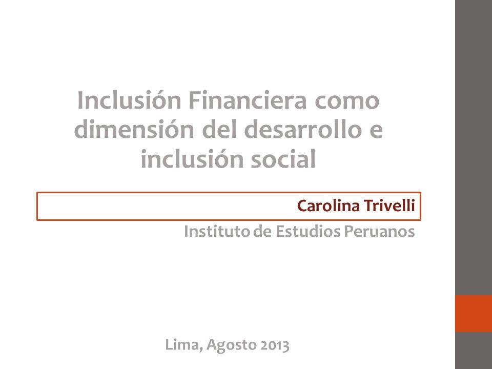 Inclusión Financiera como dimensión del desarrollo e inclusión social Carolina Trivelli Instituto de Estudios Peruanos Lima, Agosto 2013