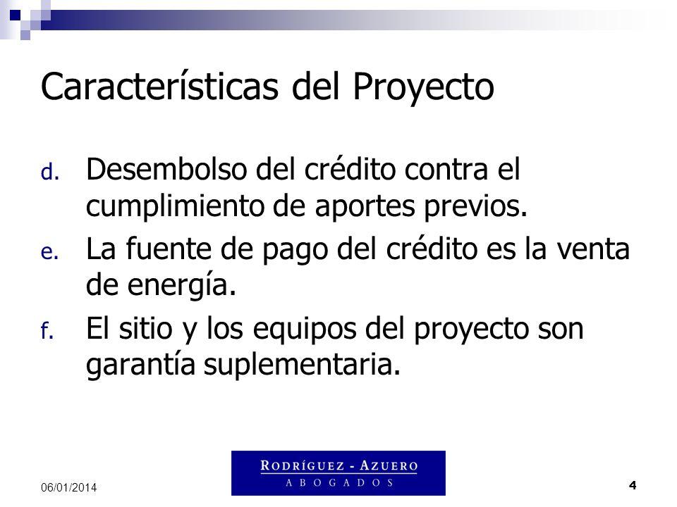 4 06/01/2014 Características del Proyecto d. Desembolso del crédito contra el cumplimiento de aportes previos. e. La fuente de pago del crédito es la