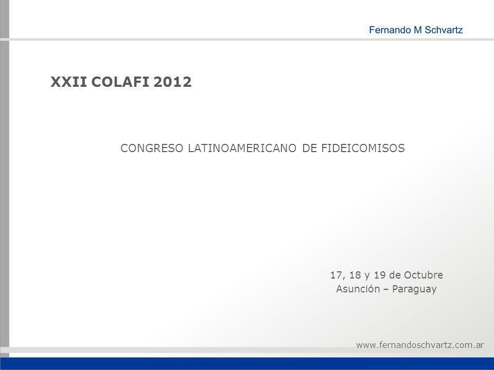 XXII COLAFI 2012 CONGRESO LATINOAMERICANO DE FIDEICOMISOS 17, 18 y 19 de Octubre Asunción – Paraguay www.fernandoschvartz.com.ar