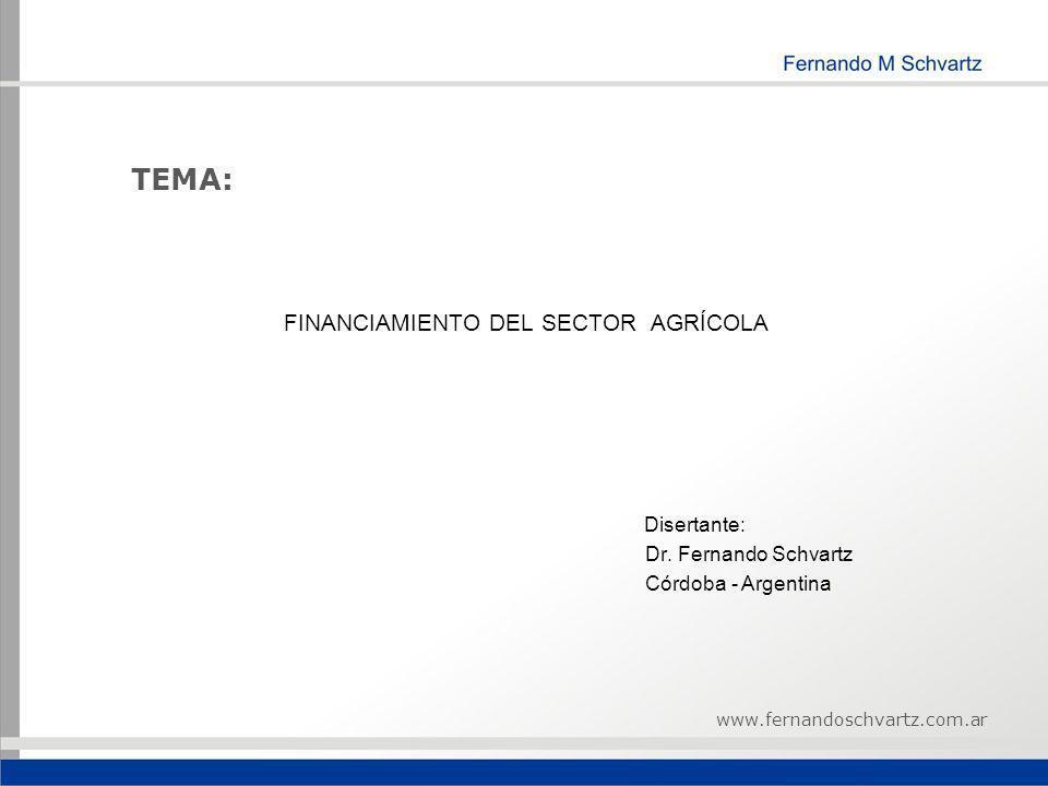 TEMA: FINANCIAMIENTO DEL SECTOR AGRÍCOLA Disertante: Dr. Fernando Schvartz Córdoba - Argentina www.fernandoschvartz.com.ar
