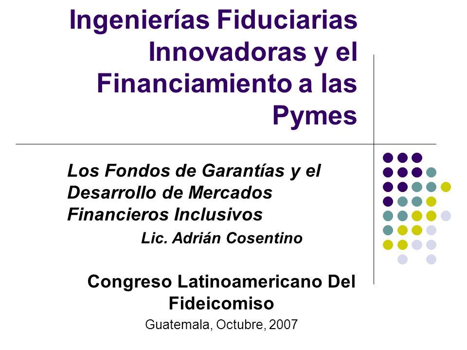 Ingenierías Fiduciarias Innovadoras y el Financiamiento a las Pymes Los Fondos de Garantías y el Desarrollo de Mercados Financieros Inclusivos Lic. Ad