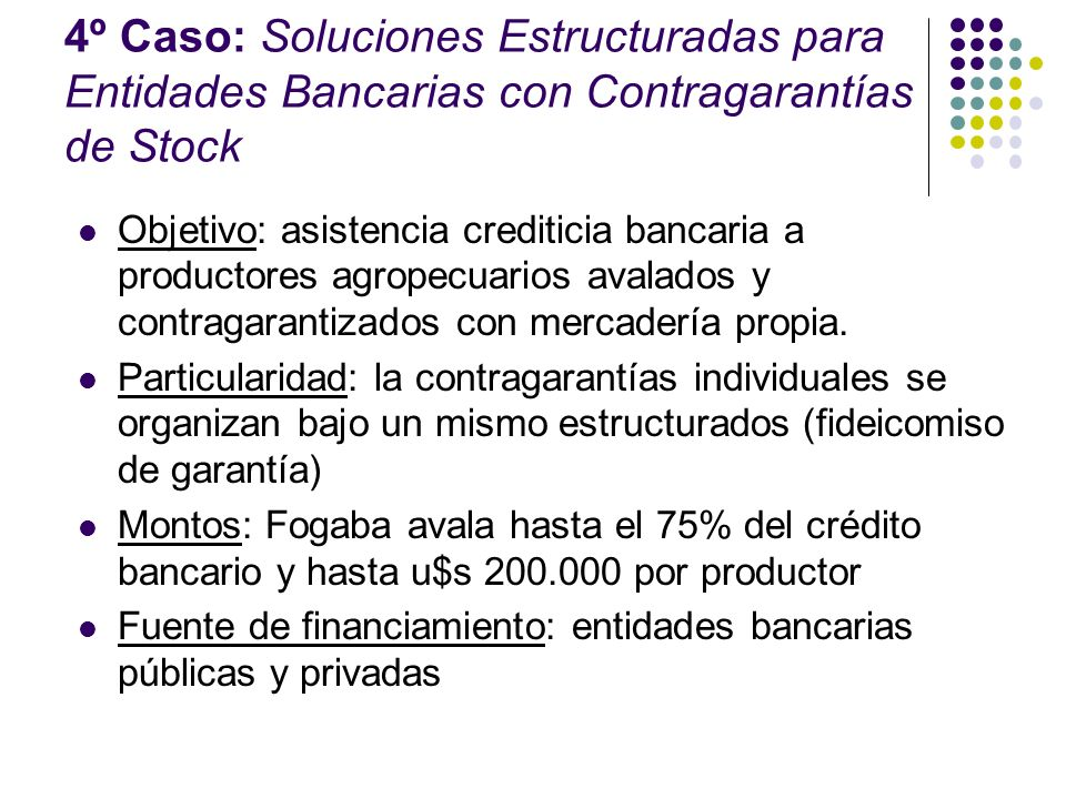4º Caso: Soluciones Estructuradas para Entidades Bancarias con Contragarantías de Stock Objetivo: asistencia crediticia bancaria a productores agropec