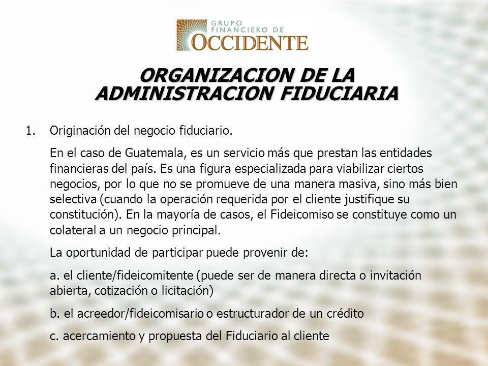 ORGANIZACION DE LA ADMINISTRACION FIDUCIARIA 1.Originación del negocio fiduciario. En el caso de Guatemala, es un servicio más que prestan las entidad