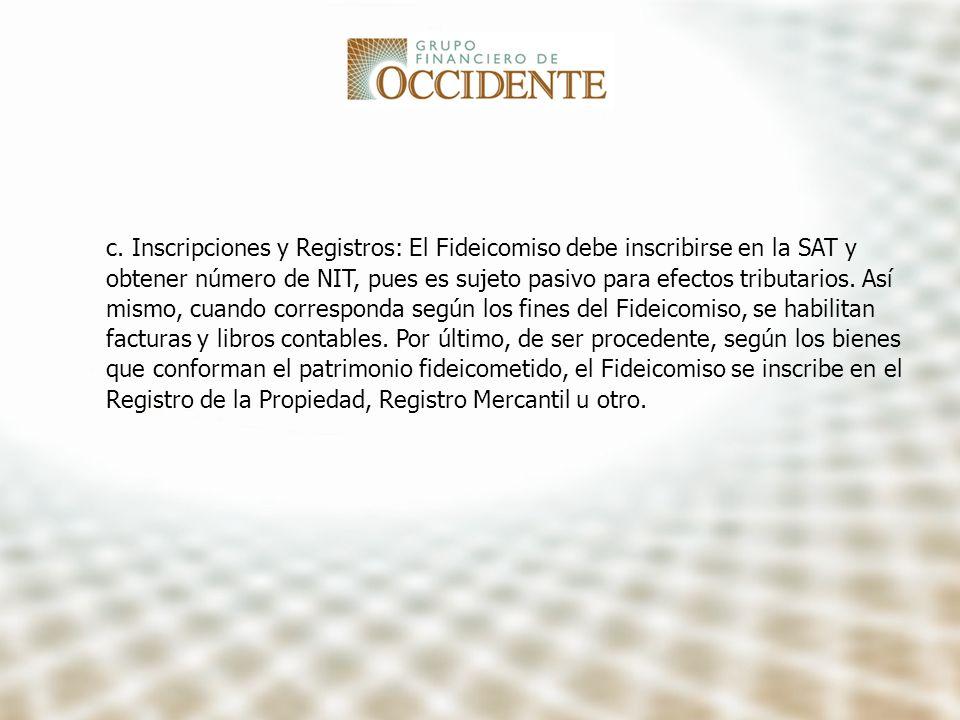 c. Inscripciones y Registros: El Fideicomiso debe inscribirse en la SAT y obtener número de NIT, pues es sujeto pasivo para efectos tributarios. Así m