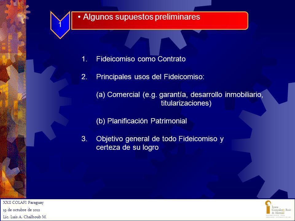 XXII COLAFI Paraguay 19 de octubre de 2012 Lic. Luis A. Chalhoub M. Algunos supuestos preliminares 1 1.Fideicomiso como Contrato 2.Principales usos de