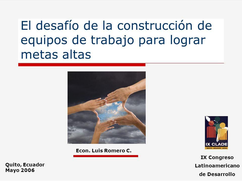 El desafío de la construcción de equipos de trabajo para lograr metas altas Econ. Luis Romero C. IX Congreso Latinoamericano de Desarrollo Quito, Ecua