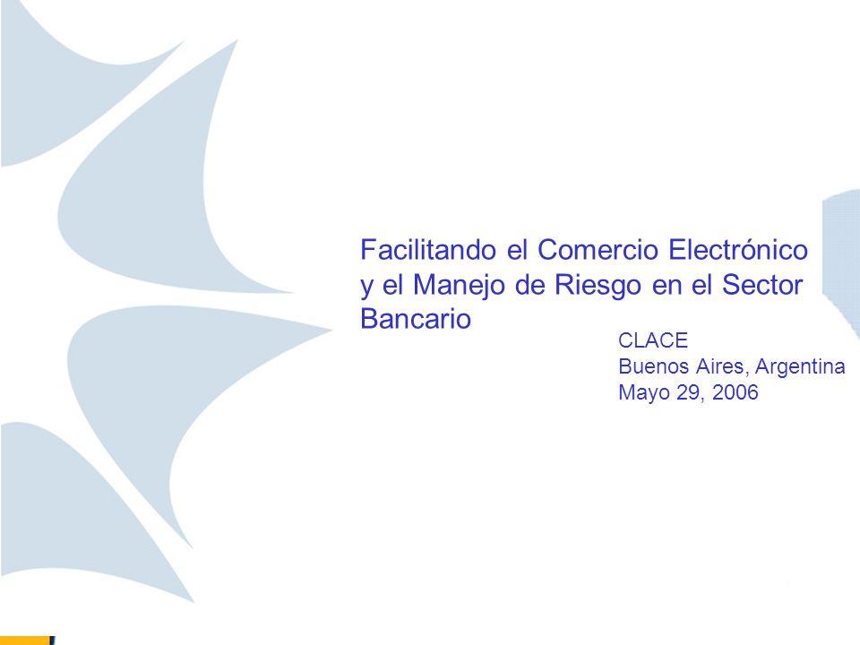 Facilitando el Comercio Electrónico y el Manejo de Riesgo en el Sector Bancario CLACE Buenos Aires, Argentina Mayo 29, 2006