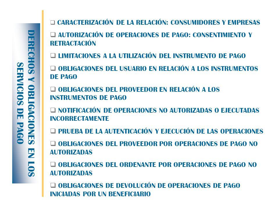 CARACTERIZACIÓN DE LA RELACIÓN: CONSUMIDORES Y EMPRESAS AUTORIZACIÓN DE OPERACIONES DE PAGO: CONSENTIMIENTO Y RETRACTACIÓN LIMITACIONES A LA UTILIZACIÓN DEL INSTRUMENTO DE PAGO OBLIGACIONES DEL USUARIO EN RELACIÓN A LOS INSTRUMENTOS DE PAGO OBLIGACIONES DEL PROVEEDOR EN RELACIÓN A LOS INSTRUMENTOS DE PAGO NOTIFICACIÓN DE OPERACIONES NO AUTORIZADAS O EJECUTADAS INCORRECTAMENTE PRUEBA DE LA AUTENTICACIÓN Y EJECUCIÓN DE LAS OPERACIONES OBLIGACIONES DEL PROVEEDOR POR OPERACIONES DE PAGO NO AUTORIZADAS OBLIGACIONES DEL ORDENANTE POR OPERACIONES DE PAGO NO AUTORIZADAS OBLIGACIONES DE DEVOLUCIÓN DE OPERACIONES DE PAGO INICIADAS POR UN BENEFICIARIO DERECHOS Y OBLIGACIONES EN LOS SERVICIOS DE PAGO