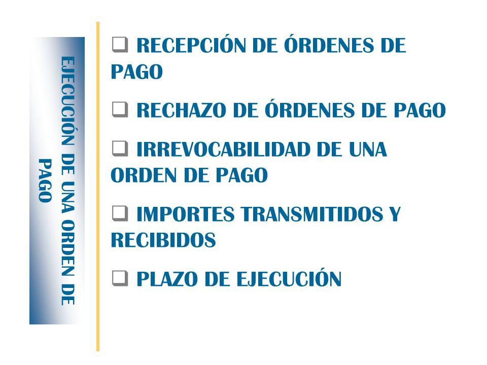 RECEPCIÓN DE ÓRDENES DE PAGO RECHAZO DE ÓRDENES DE PAGO IRREVOCABILIDAD DE UNA ORDEN DE PAGO IMPORTES TRANSMITIDOS Y RECIBIDOS PLAZO DE EJECUCIÓN EJECUCIÓN DE UNA ORDEN DE PAGO