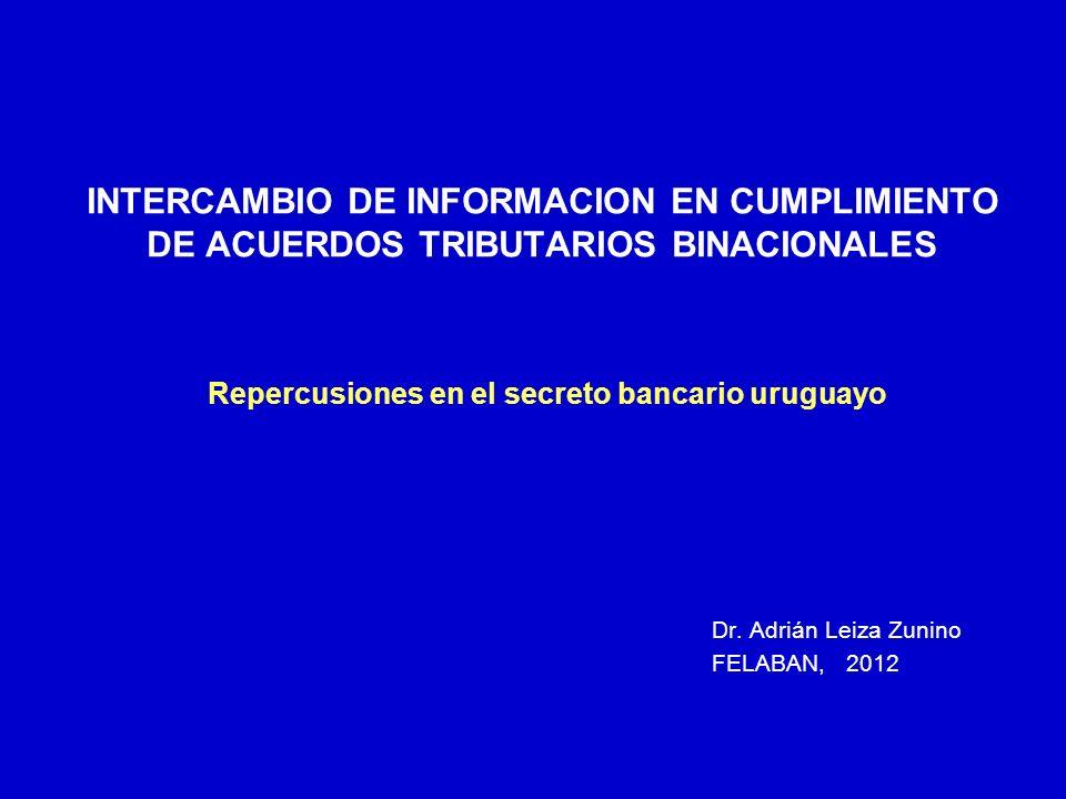 INTERCAMBIO DE INFORMACION EN CUMPLIMIENTO DE ACUERDOS TRIBUTARIOS BINACIONALES Repercusiones en el secreto bancario uruguayo Dr. Adrián Leiza Zunino