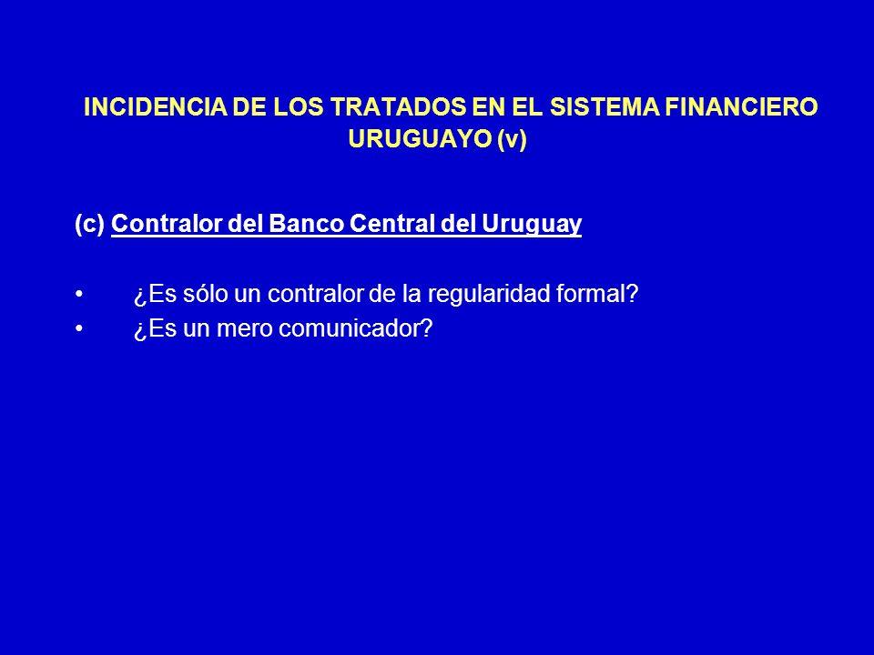 INCIDENCIA DE LOS TRATADOS EN EL SISTEMA FINANCIERO URUGUAYO (v) (c) Contralor del Banco Central del Uruguay ¿Es sólo un contralor de la regularidad f