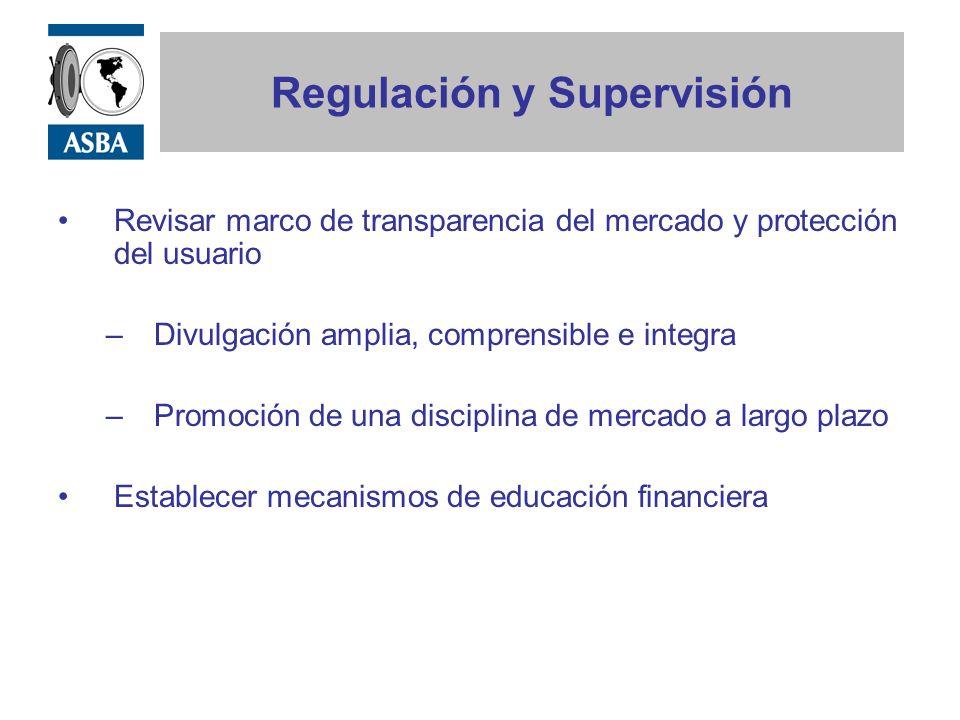 Regulación y Supervisión Revisar marco de transparencia del mercado y protección del usuario –Divulgación amplia, comprensible e integra –Promoción de una disciplina de mercado a largo plazo Establecer mecanismos de educación financiera