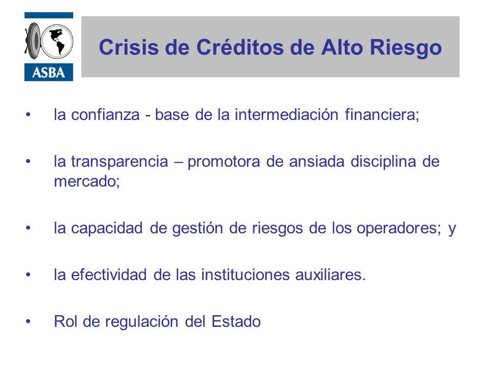 Crisis de Créditos de Alto Riesgo la confianza - base de la intermediación financiera; la transparencia – promotora de ansiada disciplina de mercado; la capacidad de gestión de riesgos de los operadores; y la efectividad de las instituciones auxiliares.