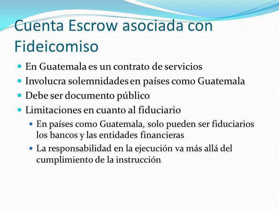 Cuenta Escrow asociada con Fideicomiso En Guatemala es un contrato de servicios Involucra solemnidades en países como Guatemala Debe ser documento público Limitaciones en cuanto al fiduciario En países como Guatemala, solo pueden ser fiduciarios los bancos y las entidades financieras La responsabilidad en la ejecución va más allá del cumplimiento de la instrucción