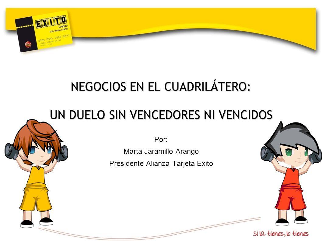Por: Marta Jaramillo Arango Presidente Alianza Tarjeta Exito NEGOCIOS EN EL CUADRILÁTERO: UN DUELO SIN VENCEDORES NI VENCIDOS