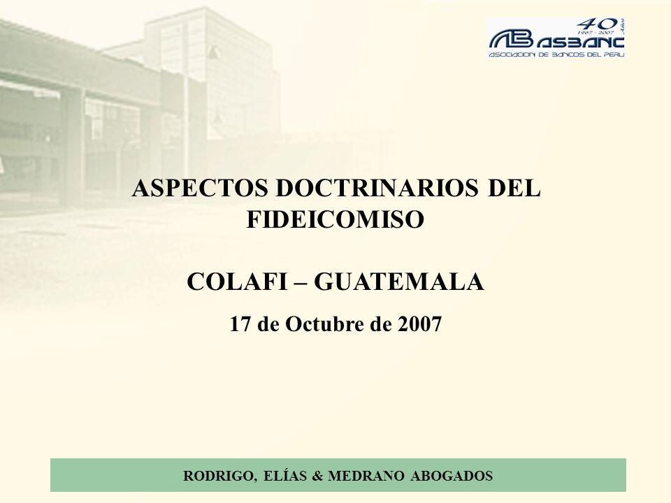 RODRIGO, ELÍAS & MEDRANO ABOGADOS ASPECTOS DOCTRINARIOS DEL FIDEICOMISO COLAFI – GUATEMALA 17 de Octubre de 2007
