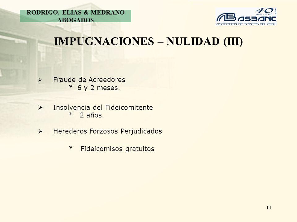 11 IMPUGNACIONES – NULIDAD (III) Fraude de Acreedores * 6 y 2 meses. Insolvencia del Fideicomitente * 2 años. Herederos Forzosos Perjudicados *Fideico