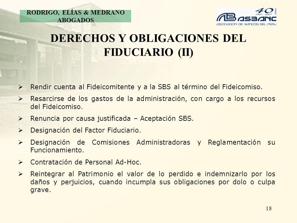 18 DERECHOS Y OBLIGACIONES DEL FIDUCIARIO (II) Rendir cuenta al Fideicomitente y a la SBS al término del Fideicomiso. Resarcirse de los gastos de la a