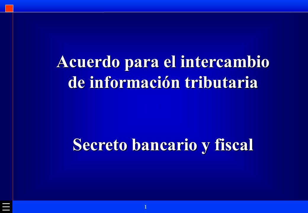 1 Acuerdo para el intercambio de información tributaria Secreto bancario y fiscal
