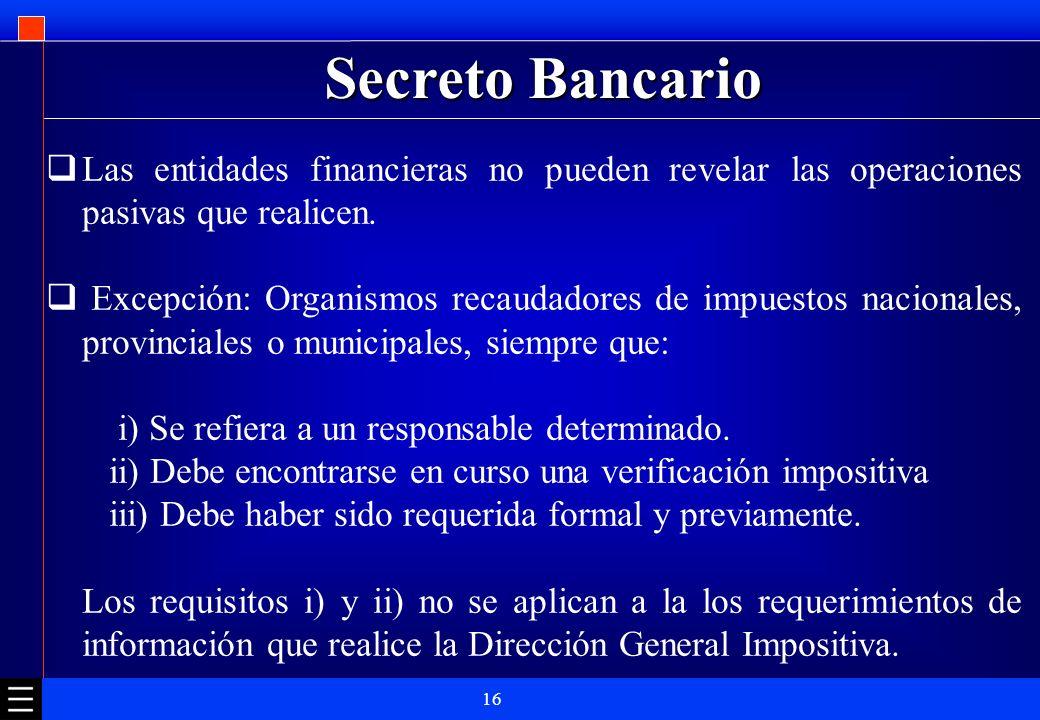 16 Secreto Bancario Las entidades financieras no pueden revelar las operaciones pasivas que realicen. Excepción: Organismos recaudadores de impuestos