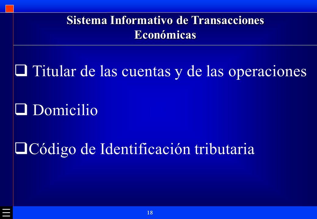18 Sistema Informativo de Transacciones Económicas Titular de las cuentas y de las operaciones Domicilio Código de Identificación tributaria